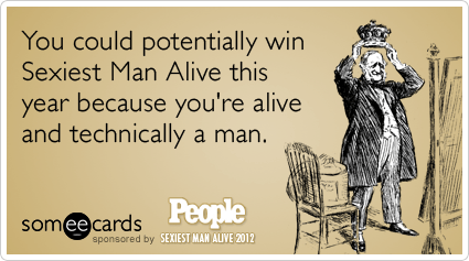 someecards.com - You could potentially win Sexiest Man Alive this year because you're alive and technically a man.