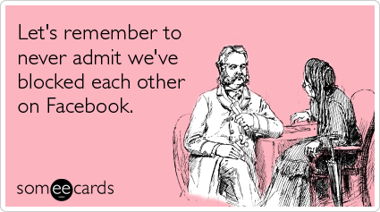 someecards.com - Let's remember to never admit we've blocked each other on Facebook.