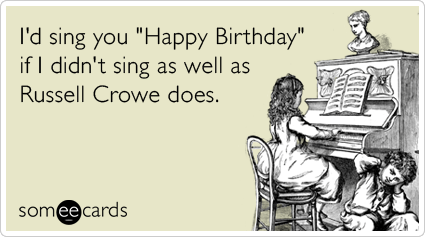 Funny Birthday Ecard: I'd sing you 'Happy Birthday' if I didn't sing as well as Russell Crowe does.