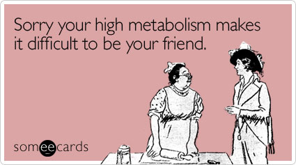 Sorry your high metabolism makes it difficult to be your friend.