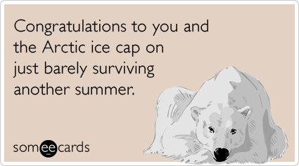 someecards.com - Congratulations to you and the Arctic ice cap on just barely surviving another summer.