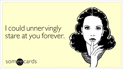 someecards.com - I could unnervingly stare at you forever
