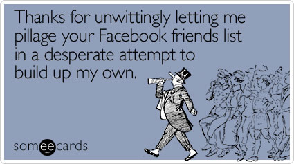 Funny Thanks Ecard: Thanks for unwittingly letting me pillage your Facebook friends list in a desperate attempt to build up my own.