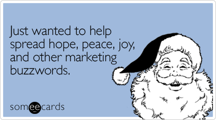 someecards.com - Just wanted to help spread hope, peace, joy, and other marketing buzzwords