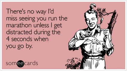 Funny Encouragement Ecard: There's no way I'd miss seeing you run the marathon unless I get distracted during the 4 seconds when you go by.