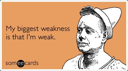 My biggest weakness is that I'm weak.