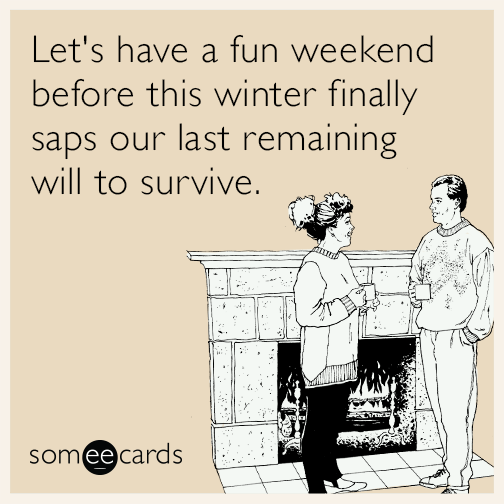 Lets Have A Fun Weekend Before This Winter Finally Saps