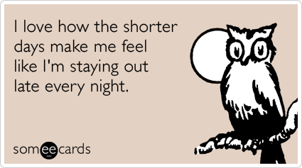 someecards.com - I love how the shorter days make me feel like I'm staying out late every night.