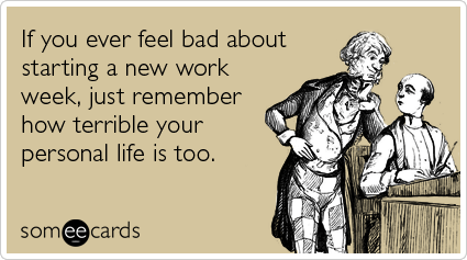 someecards.com - If you ever feel bad about starting a new work week, just remember how terrible your personal life is too
