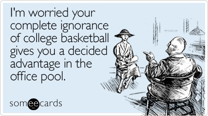 someecards.com - I'm worried your complete ignorance of college basketball gives you a decided advantage in the office pool