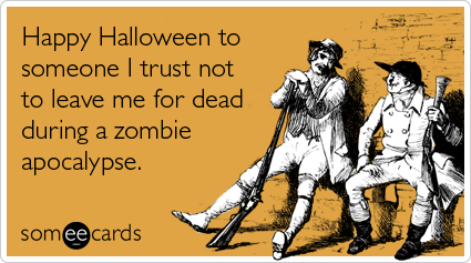 someecards.com - Happy Halloween to someone I trust not to leave me for dead during a zombie apocalypse