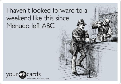 someecards.com - I haven't looked forward to a weekend like this since Menudo left ABC