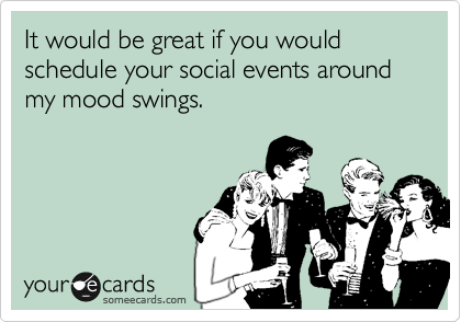 someecards.com - It would be great if you would schedule your social events around my mood swings.
