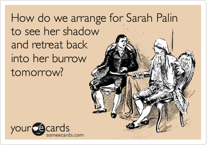 someecards.com - How do we arrange for Sarah Palin to see her shadow and retreat back into her burrow tomorrow?