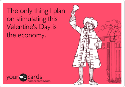 someecards.com - The only thing I plan on stimulating this Valentine's Day is the economy.
