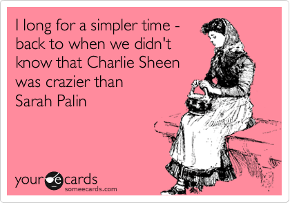 someecards.com - I long for a simpler time - back to when we didn't know that Charlie Sheen was crazier than Sarah Palin
