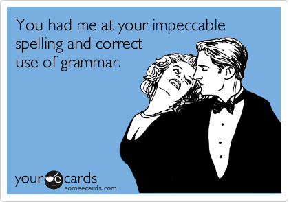 Funny Flirting Ecard: You had me at your impeccable spelling and correct use of grammar.