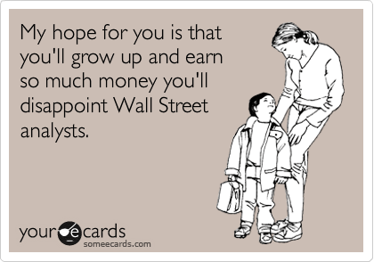 someecards.com - My hope for you is that you'll grow up and earn so much money you'll disappoint Wall Street analysts.