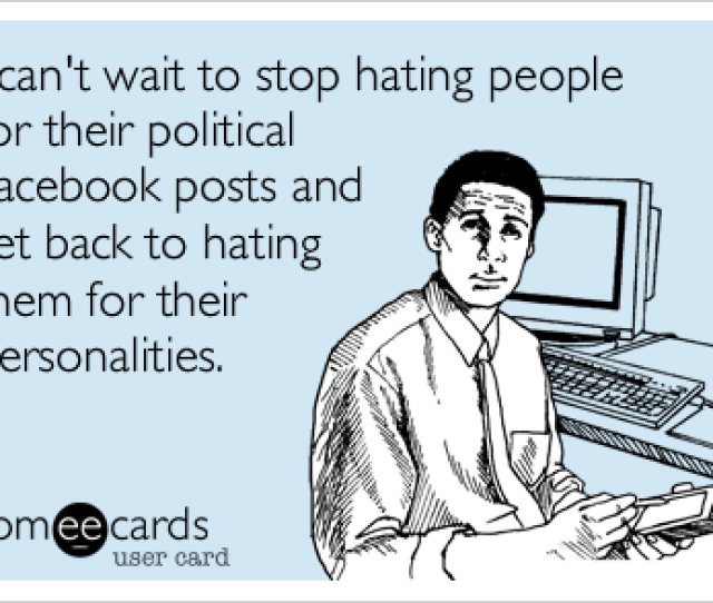 I Cant Wait To Stop Hating People For Their Political Facebook Posts And Get