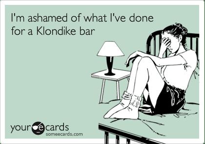 Funny Confession Ecard: I'm ashamed of what I've done for a Klondike bar.