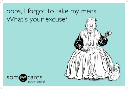 oops, I forgot to take my meds. What's your excuse? | Confession Ecard