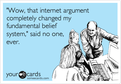 """Wow, that internet argument completely changed my fundamental belief system,"" said no one, ever."