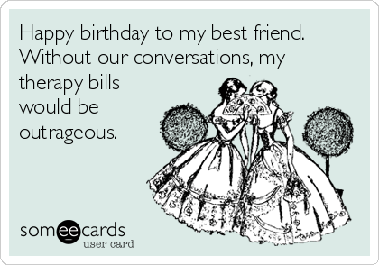 happy birthday to my best friend without our conversations my therapy bills would be