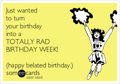 Just wanted to turn your birthday into a TOTALLY RAD ...