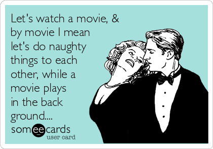 Lets Watch A Movie By Movie I Mean Lets Do Naughty Things To Each