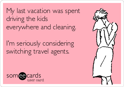 My last vacation was spent driving the kids everywhere and cleaning. I'm seriously considering switching travel agents.