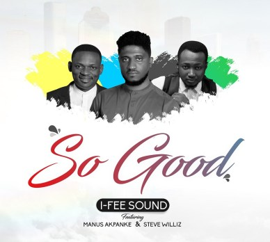 I-Fee Sound Ft. Manus Akpanke & Steve Willis - So Good Mp3 Download