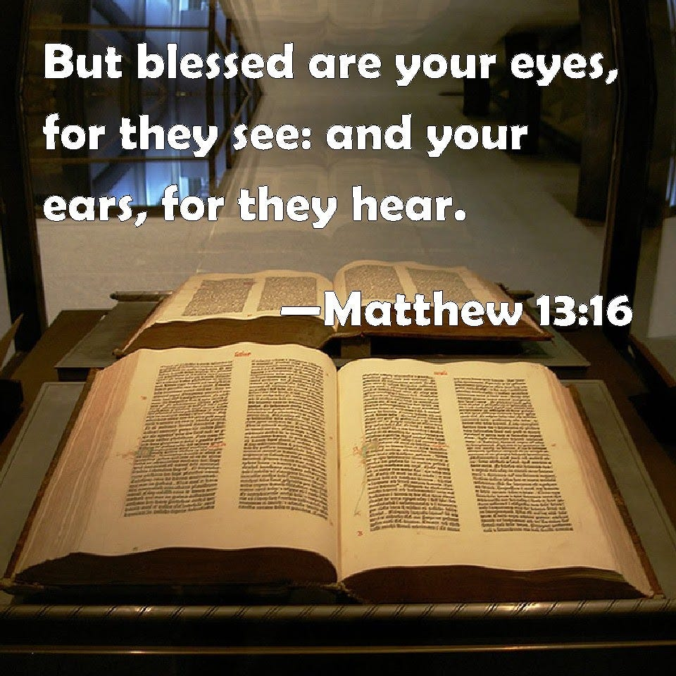 Matthew 13:16 But blessed are your eyes, for they see: and your ears, for they hear.