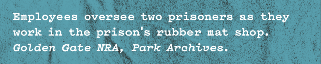 White text in typewriter font on gritty blue / green background that reads 'Employees oversee two prisoners as they work in the prison's rubber mat shop. Golden Gate NRA, Park Archives.'