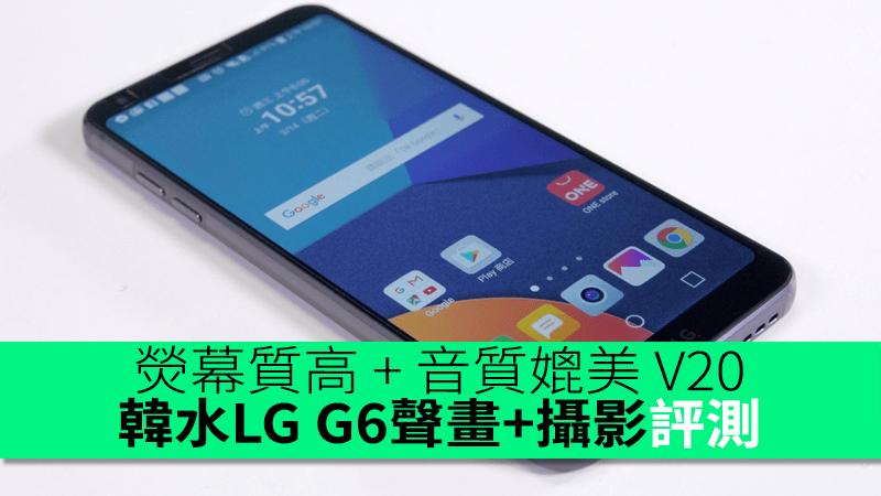 熒幕質高 + 音質媲美 V20!韓水 LG G6 睇片 + 聽歌 + 影相評測 - 香港 unwire.hk