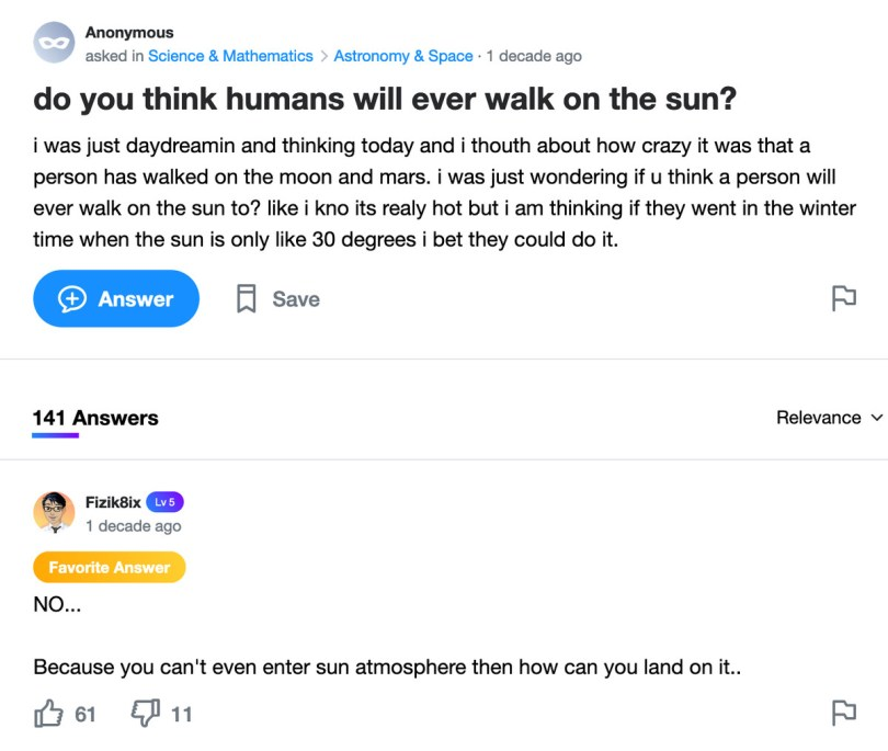 Yahoo Answers post: do you think humans will ever walk on the sun? i was just daydreamin and thinking today and i thouth about how crazy it was that a person has walked on the moon and mars. i was just wondering if u think a person will ever walk on the sun to? like i kno its realy hot but i am thinking if they went in the winter time when the sun is only like 30 degrees i bet they could do it.