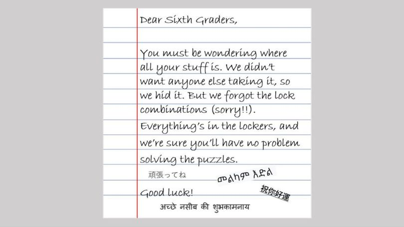 """A handwritten note on a piece of lined paper reads: """"Dear Sixth Graders, You must be wondering where all your stuff is. We didn't want anyone else taking it, so we hid it. But we forgot the lock combinations, sorry. Everything's in the lockers, and we're sure you'll have no problem solving the puzzles. Good luck!"""" At the bottom are four signatures."""
