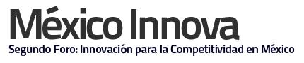 México Innova, Segundo Foro: Innovación para la Competividad en México - mexico-innova