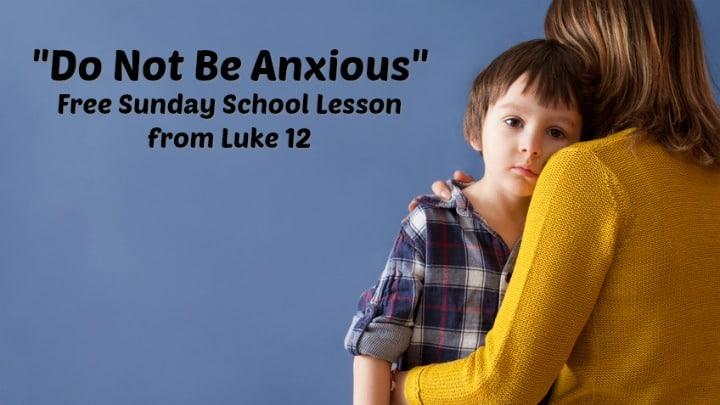 """Do Not Be Anxious"" Sunday School Lesson (Luke 12)"