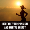 Increase Your Physical and Mental Energy