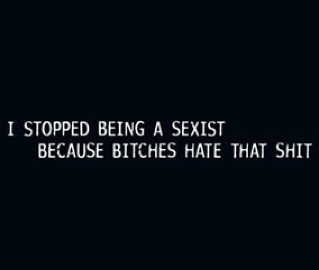 Stopped Being A Sexist Cause Bitches Hate That Shit Mens Tee Shirt