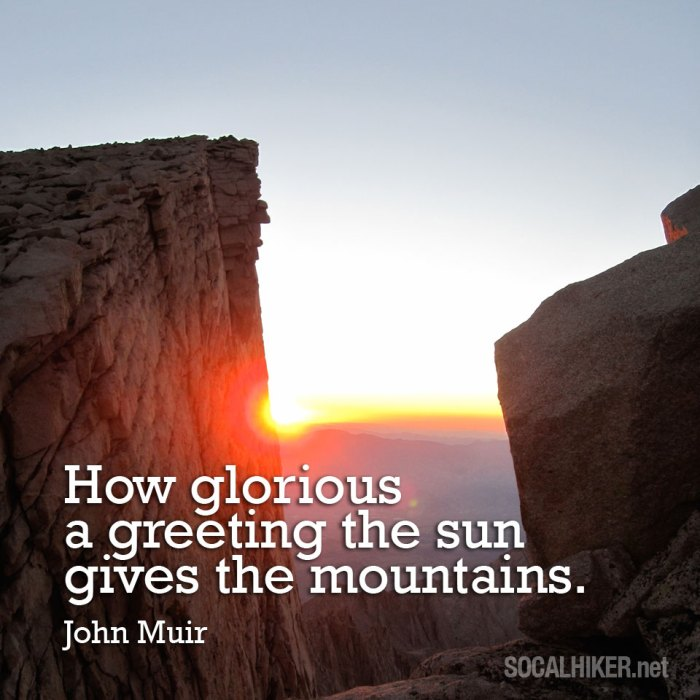 How glorious a greeting the sun gives the mountains. - John Muir