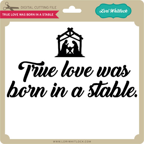 Download True Love was Born in a Stable - Lori Whitlock's SVG Shop