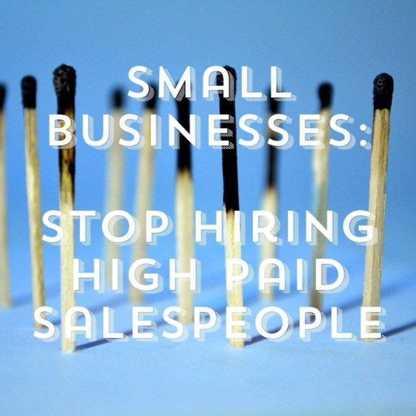 Small Businesses: Stop Hiring High Paid Salespeople