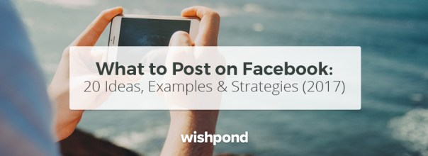 What to Post on Facebook: 20 Ideas, Examples & Strategies (2017)