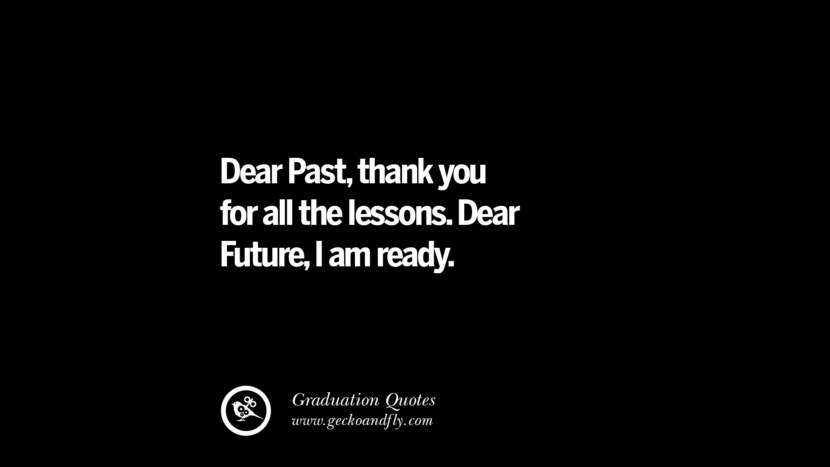 Dear Past, thank you for all the lessons. Dear Future, I am ready. Inspirational Quotes on Graduation For High School And College