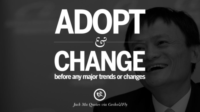 Adopt and change before any major trends or changes. Jack Ma Quotes on Entrepreneurship, Success, Failure and Competition