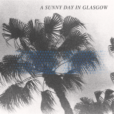 """A Sunny Day In Glasgow """"Sea When Absent"""""""