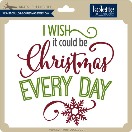 Download Wish It Could Be Christmas Every Day - Lori Whitlock's SVG ...