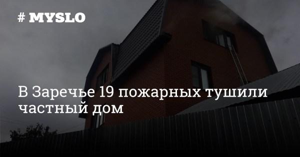 В Заречье 19 пожарных тушили частный дом - Новости Тулы и ...