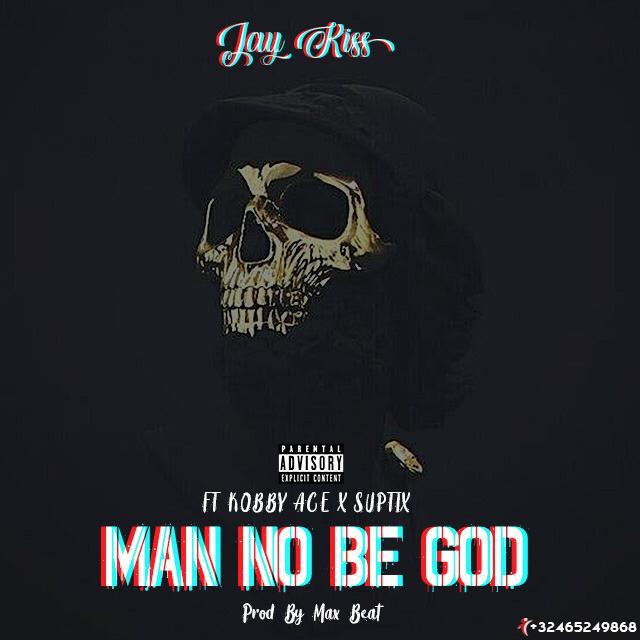 Jay-Kiss Man No Be GOD ft Kobby Ace Suptix (Mixed By MadBEAT AFRIKA)